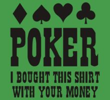 Poker I Bought This Shirt With Your Money by FunniestSayings