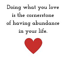 Doing what you love is the cornerstone of having abundance in your life. by IdeasForArtists