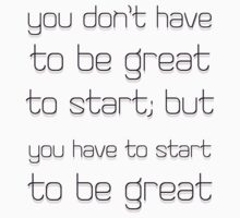 You don't have to be great to start but you have to start to be great. by Cyndiee Ejanda