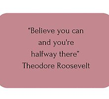 """Believe you can  and you're  halfway there""  Theodore Roosevelt   by IdeasForArtists"