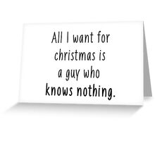All I want for christmas is a guy who knows nothing Greeting Card