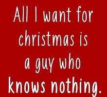 All I want for christmas is a guy who knows nothing 2 by Ward Designs
