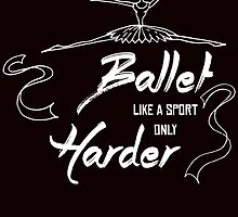 BALLET LIKE A SPORT ONLY HARDER by teeshirtz