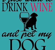 I Just Want To Drink Wine And Pet My DOG by birthdaytees