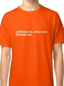 Wake me, when you need me. Classic T-Shirt