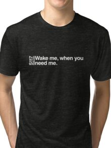 Wake me, when you need me. Tri-blend T-Shirt