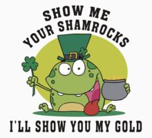 Show Me Your Shamrocks by HolidayT-Shirts