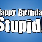 Happy Birthday Stupid! by StevePaulMyers