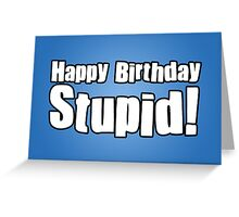 Happy Birthday Stupid! Greeting Card