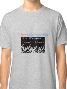 I love humanity. It's people I can't stand  Classic T-Shirt
