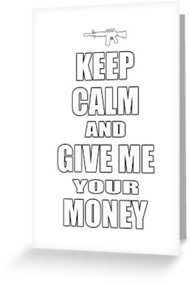 Keep Calm & Give Me Your Money by pixelman