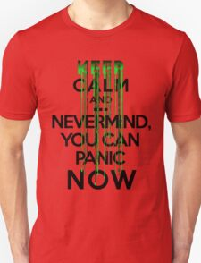 Keep calm and ... nevermind, you can panic NOW T-Shirt