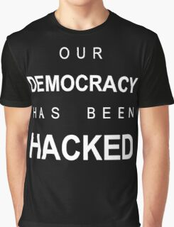 our democracy has been hacked Graphic T-Shirt