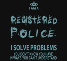 I Am Registered Police I Solve Problems You Don't Know You Have In Ways You Can't Understand - Tshirts & Accessories by crazyshirts2015