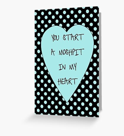 You Start A Moshpit In My heart Greeting Card