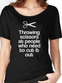 Throwing Scissors At People Who Need To Cut It Out Women's Relaxed Fit T-Shirt