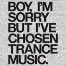 BOY, I'M SORRY BUT I'VE CHOSEN TRANCE MUSIC. by DropBass
