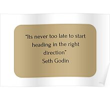 """""""Its never too late to start heading in the right direction""""  Seth Godin   Poster"""
