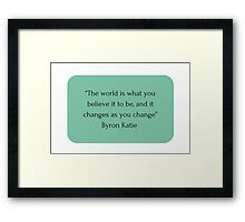 """The world is what you believe it to be, and it changes as you change"" Byron Katie    Framed Print"