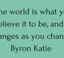 """The world is what you believe it to be, and it changes as you change"" Byron Katie    Sticker"