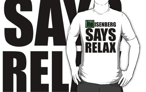 Heisenberg Says Relax by ScottW93