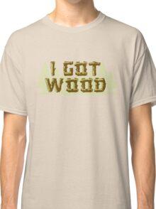 I Got Wood Classic T-Shirt