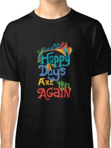 Happy Days Are Here Again  Classic T-Shirt