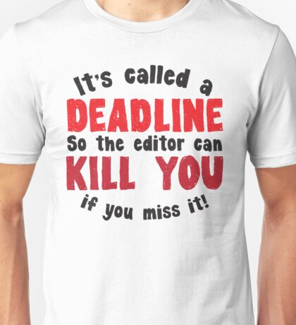 It's called a DEADLINE so the editor can KILL you if you miss it! Unisex T-Shirt