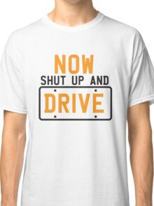 NOW SHUT UP AND DRIVE with license plate warning Classic T-Shirt