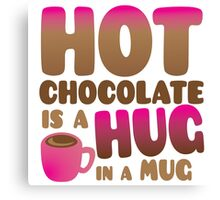 HOT CHOCOLATE IS A HUG in a mug Canvas Print