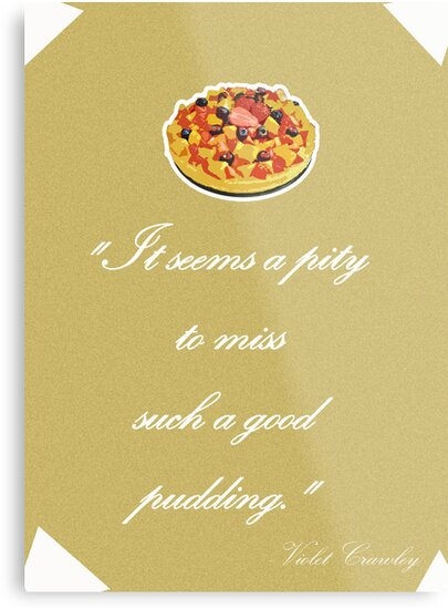 """Violet Crawley Quotes - """"It seems a pity to miss such a good pudding"""" by SallySparrowFTW"""