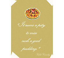 "Violet Crawley Quotes - ""It seems a pity to miss such a good pudding"" Photographic Print"