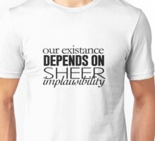 Our Existance Depends on Sheer Impausibility Unisex T-Shirt