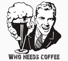 Who Needs Coffee tee by vshipton by Vana Shipton