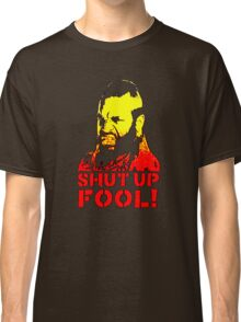 shut up fool! Classic T-Shirt