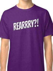 Rearrry?! Classic T-Shirt
