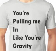 You're Pulling Me In Like You're Gravity (The Feeling) Unisex T-Shirt
