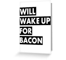 Will Wake Up For Bacon Greeting Card