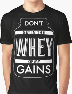 Don't get in the WHEY of my Gains Graphic T-Shirt