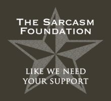 The Sarcasm Foundation - like we need your support by uberfrau