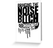 Bringing the Noise B*tch - Destructive Tendencies Greeting Card