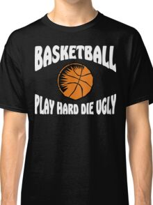 Basketball Play Hard Die Ugly Classic T-Shirt