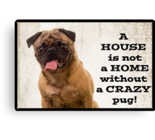 A House is not a home without a crazy pug Canvas Print