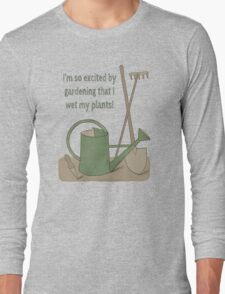 I'm so excited by gardening that I wet my plants! Long Sleeve T-Shirt
