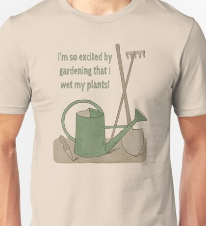 I'm so excited by gardening that I wet my plants! Unisex T-Shirt