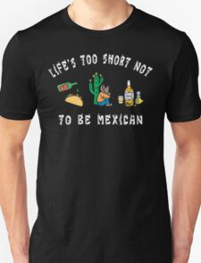 Life's Too Short Not To Be Mexican T-Shirt