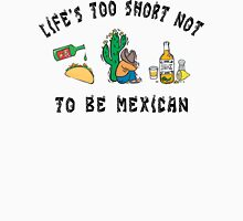"Mexican ""Life's Too Short Not To Be Mexican"" Unisex T-Shirt"