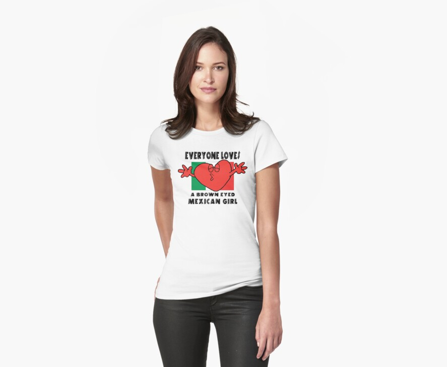 Everyone Loves A Mexican Girl by HolidayT-Shirts