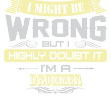 I MIGHT BE WRONG I AM A DRUMMER T SHIRTS by cuteshirts