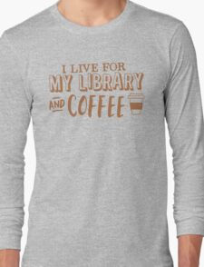 I LIVE FOR my LIBRARY and coffee Long Sleeve T-Shirt